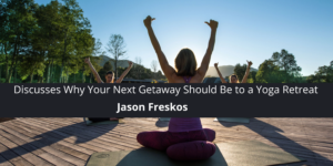 Jason Freskos Discusses Why Your Next Getaway Should Be to a Yoga Retreat