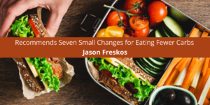 Jason Freskos Recommends Seven Small Changes for Eating Fewer Carbs